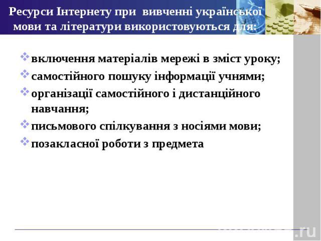 Ресурси Інтернету при вивченні української мови та літератури використовуються для:включення матеріалів мережі в зміст уроку;самостійного пошуку інформації учнями;організації самостійного і дистанційного навчання;письмового спілкування з носіями мов…