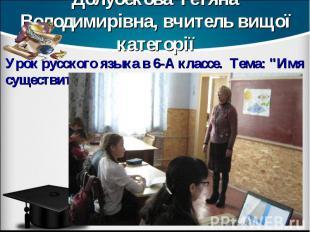 Долубекова Тетяна Володимирівна, вчитель вищої категорії Урок русского языка в 6
