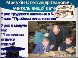 Макухін Олександр Іванович, учитель вищої категорії Урок трудового навчання в 5-