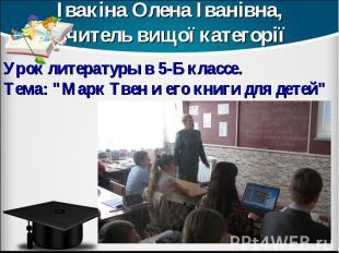 Івакіна Олена Іванівна, вчитель вищої категорії Урок литературы в 5-Б классе. Те