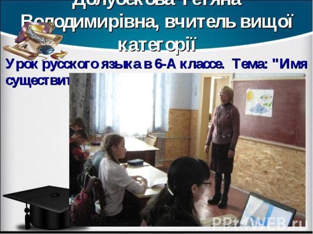 Долубекова Тетяна Володимирівна, вчитель вищої категорії Урок русского языка в 6-А классе. Тема: