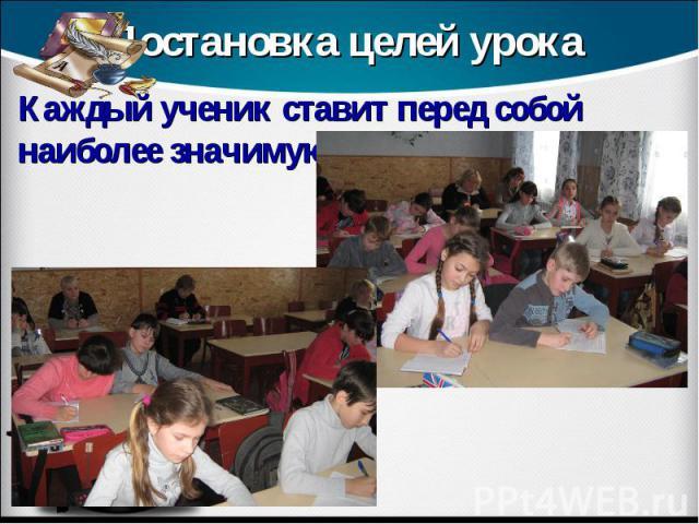 Постановка целей урока Каждый ученик ставит перед собой наиболее значимую для себя цель