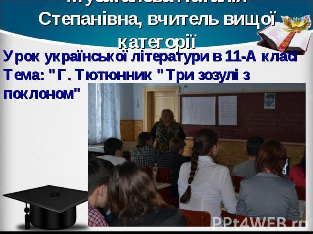Мусатанова Наталія Степанівна, вчитель вищої категорії Урок української літератури в 11-А класі Тема: