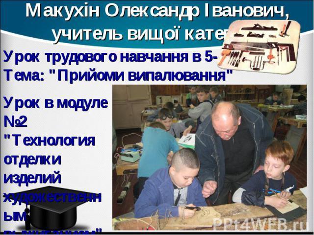 Макухін Олександр Іванович, учитель вищої категорії Урок трудового навчання в 5-А класі . Тема: