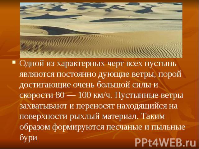 Одной из характерных черт всех пустынь являются постоянно дующие ветры, порой достигающие очень большой силы и скорости 80— 100 км/ч. Пустынные ветры захватывают и переносят находящийся на поверхности рыхлый материал. Таким образом формируются…