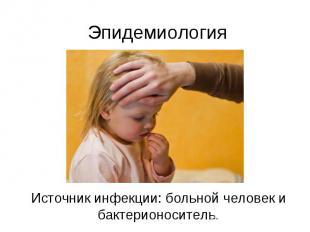 Эпидемиология Источник инфекции: больной человек и бактерионоситель.