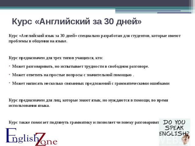 Курс «Английский за 30 дней» Курс «Английский язык за 30 дней» специально разработан для студентов, которые имеют проблемы в общения на языке. Курс предназначен для трех типов учащихся, кто: Может разговаривать, но испытывает трудности в свободном р…