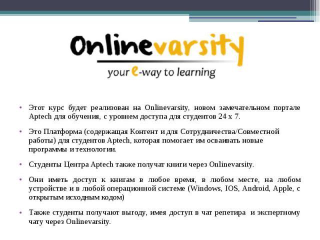 Этот курс будет реализован на Onlinevarsity, новом замечательном портале Aptech для обучения, с уровнем доступа для студентов 24 x 7. Этот курс будет реализован на Onlinevarsity, новом замечательном портале Aptech для обучения, с уровнем доступа для…