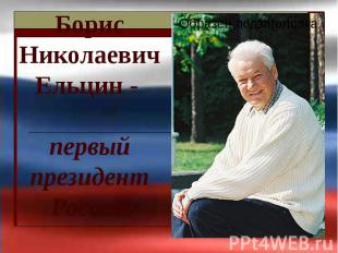 Борис Николаевич Ельцин - первый президент России
