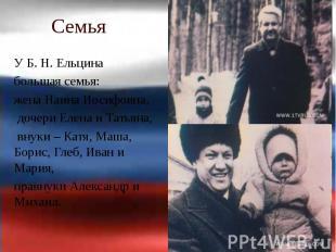 Семья У Б.Н.Ельцина большая семья: жена Наина Иосифовна, дочери Елен