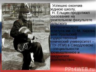 Успешно окончив среднюю школу, Б.Н.Ельцин продолжил образование на с
