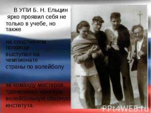 В УПИ Б.Н.Ельцин В УПИ Б.Н.Ельцин ярко проявил себя не т