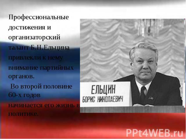 Профессиональные Профессиональные достижения и организаторский талант Б.Н.Ельцина привлекли к нему внимание партийных органов. Во второй половине 60-х годов начинается его жизнь в политике.