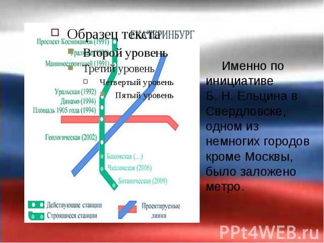 Именно по инициативе Б.Н.Ельцина в Свердловске, одном из немногих городов кроме Москвы, было заложено метро. Именно по инициативе Б.Н.Ельцина в Свердловске, одном из немногих городов кроме Москвы, было заложено метро.