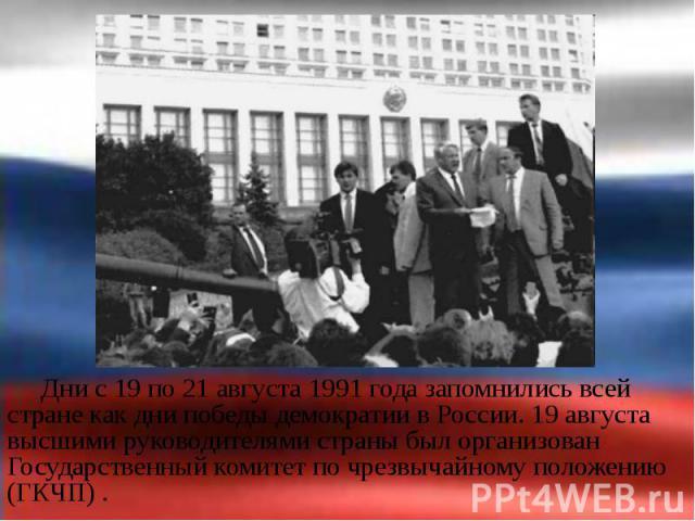 Дни с 19 по 21 августа 1991 года запомнились всей стране как дни победы демократии в России. 19 августа высшими руководителями страны был организован Государственный комитет по чрезвычайному положению (ГКЧП) . Дни с 19 по 21 августа 1991 года запомн…