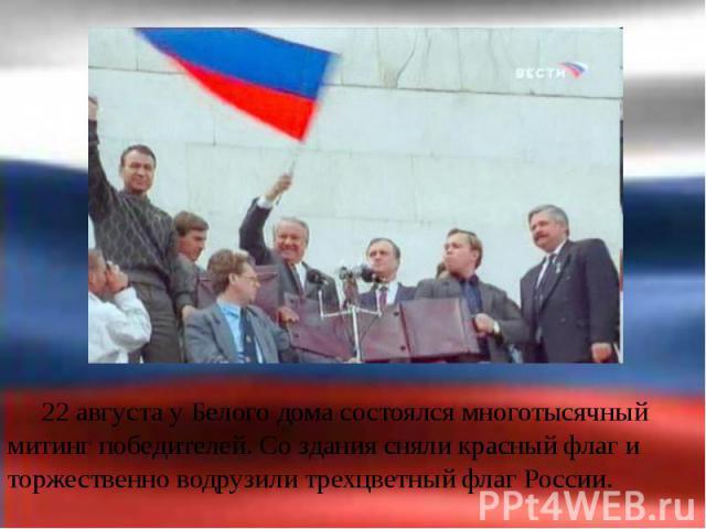 22 августа у Белого дома состоялся многотысячный митинг победителей. Со здания сняли красный флаг и торжественно водрузили трехцветный флаг России. 22 августа у Белого дома состоялся многотысячный митинг победителей. Со здания сняли красный флаг и т…