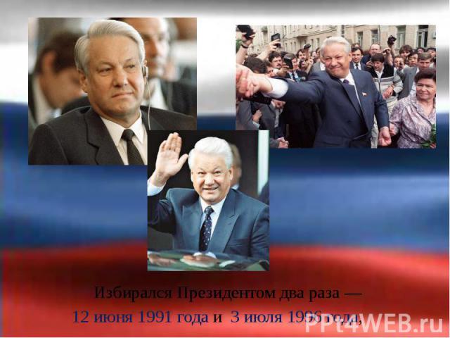 Избирался Президентом два раза— Избирался Президентом два раза— 12 июня 1991 года и 3 июля 1996 года,