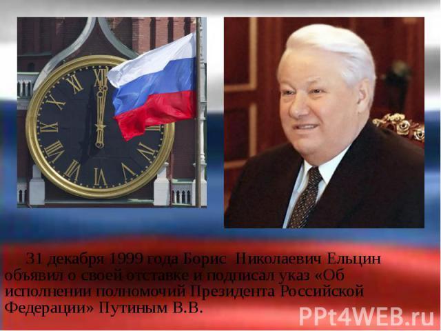 31 декабря 1999 года Борис Николаевич Ельцин объявил о своей отставке и подписал указ «Об исполнении полномочий Президента Российской Федерации» Путиным В.В. 31 декабря 1999 года Борис Николаевич Ельцин объявил о своей отставке и подписал указ «Об и…
