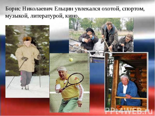 Борис Николаевич Ельцин увлекался охотой, спортом, музыкой, литературой, кино. Борис Николаевич Ельцин увлекался охотой, спортом, музыкой, литературой, кино.