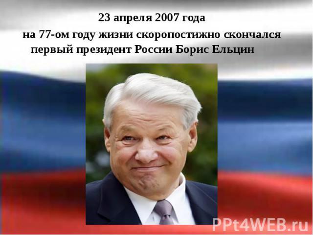 23 апреля 2007 года 23 апреля 2007 года на 77-ом году жизни скоропостижно скончался первый президент России Борис Ельцин