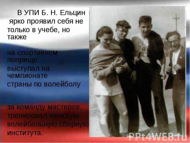 В УПИ Б.Н.Ельцин В УПИ Б.Н.Ельцин ярко проявил себя не только в учебе, но также на спортивном поприще: выступал на чемпионате страны по волейболу за команду мастеров, тренировал женскую волейбольную сборную института.