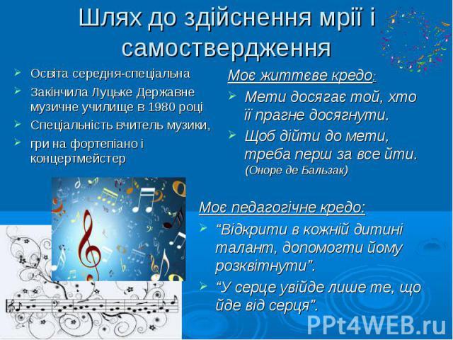 Шлях до здійснення мрії і самоствердження Освіта середня-спеціальна Закінчила Луцьке Державне музичне училище в 1980 році Спеціальність вчитель музики, гри на фортепіано і концертмейстер