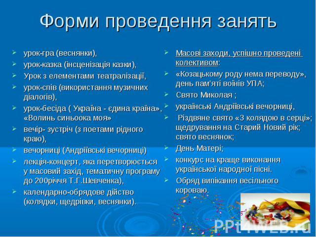 Форми проведення занять урок-гра (веснянки), урок-казка (інсценізація казки), Урок з елементами театралізації, урок-спів (використання музичних діалогів), урок-бесіда ( Україна - єдина країна», «Волинь синьоока моя» вечір- зустріч (з поетами рідного…