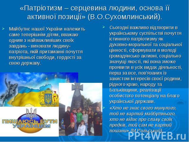 «Патріотизм – серцевина людини, основа її активної позиції» (В.О.Сухомлинський). Сьогодні важливо відтворити в українському суспільстві почуття істинного патріотизму як духовно-моральної та соціальної цінності, сформувати в молоді громадянсько актив…