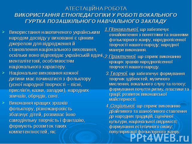 АТЕСТАЦІЙНА РОБОТА ВИКОРИСТАННЯ ЕТНОПЕДАГОГІКИ У РОБОТІ ВОКАЛЬНОГО ГУРТКА ПОЗАШКІЛЬНОГО НАВЧАЛЬНОГО ЗАКЛАДУ Використання накопиченого українським народом досвіду у вихованні є цінним джерелом для відродження й становлення національного виховання, ос…