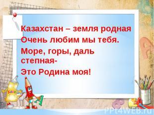 Казахстан – земля родная Очень любим мы тебя. Море, горы, даль степная- Э