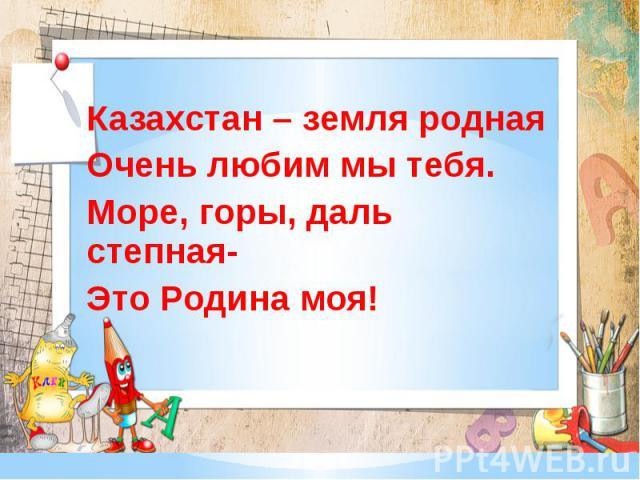 Казахстан – земля родная Очень любим мы тебя. Море, горы, даль степная- Это Родина моя!