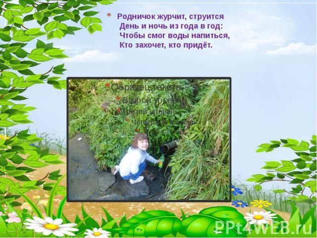 Родничок журчит, струится День и ночь из года в год: Чтобы смог воды напиться, Кто захочет, кто придёт.