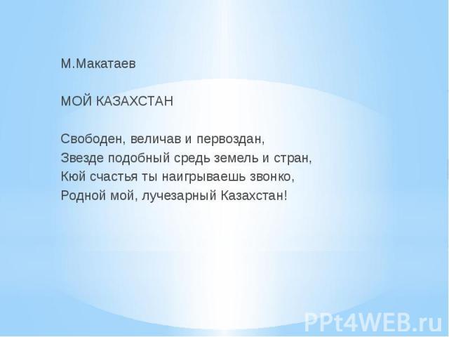 М.Макатаев  МОЙ КАЗАХСТАН  Свободен, величав и первоздан, Звезде подобный средь земель и стран, Кюй счастья ты наигрываешь звонко, Родной мой, лучезарный Казахстан!