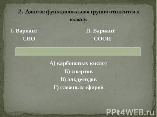 I. Вариант II. Вариант I. Вариант II. Вариант - СНО - СООН А) карбоновых кислот