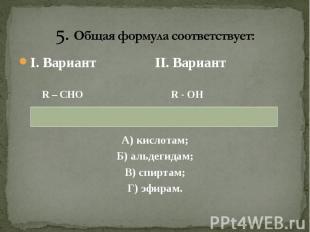 I. Вариант II. Вариант I. Вариант II. Вариант R – CHO R - OH А) кислотам; Б) аль