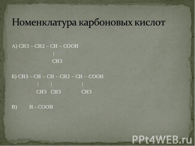 А) СН3 – СН2 – СН – СООН | СН3 Б) СН3 – СН – СН – СН2 – СН – СООН | | | СН3 СН3 СН3 В) Н - СООН