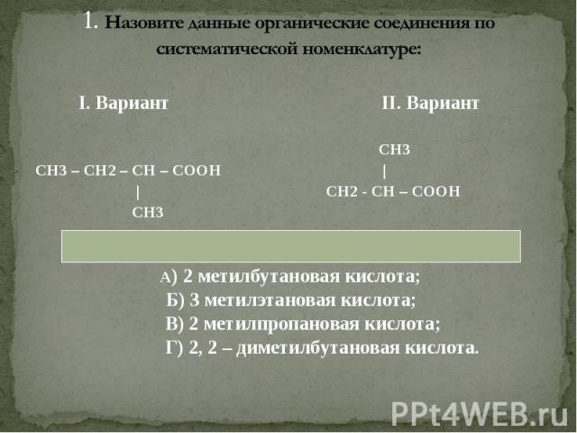 I. Вариант II. Вариант I. Вариант II. Вариант СН3 СН3 – СН2 – СН – СООН | | СН2 - СН – СООН СН3 А) 2 метилбутановая кислота; Б) 3 метилэтановая кислота; В) 2 метилпропановая кислота; Г) 2, 2 – диметилбутановая кислота.