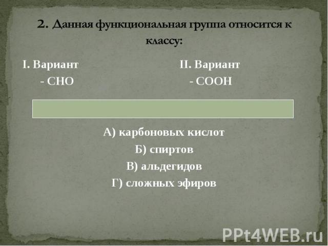 I. Вариант II. Вариант I. Вариант II. Вариант - СНО - СООН А) карбоновых кислот Б) спиртов В) альдегидов Г) сложных эфиров