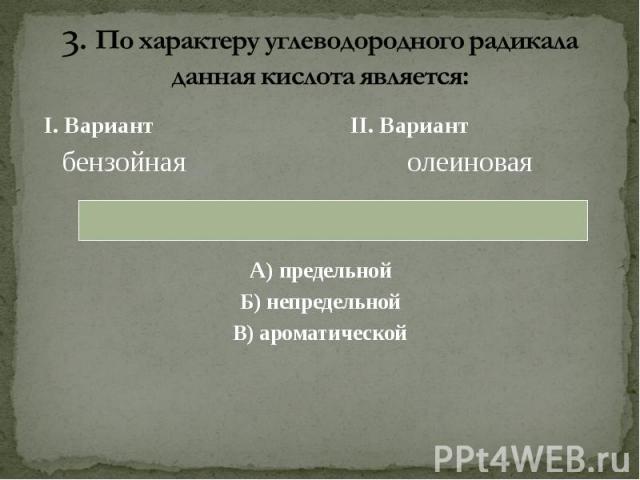 I. Вариант II. Вариант I. Вариант II. Вариант бензойная олеиновая А) предельной Б) непредельной В) ароматической