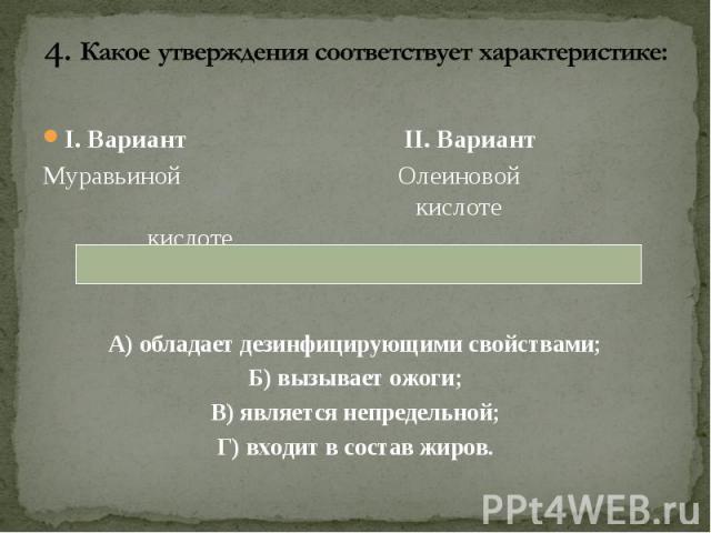 I. Вариант II. Вариант I. Вариант II. Вариант Муравьиной Олеиновой кислоте кислоте А) обладает дезинфицирующими свойствами; Б) вызывает ожоги; В) является непредельной; Г) входит в состав жиров.