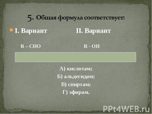 I. Вариант II. Вариант I. Вариант II. Вариант R – CHO R - OH А) кислотам; Б) альдегидам; В) спиртам; Г) эфирам.