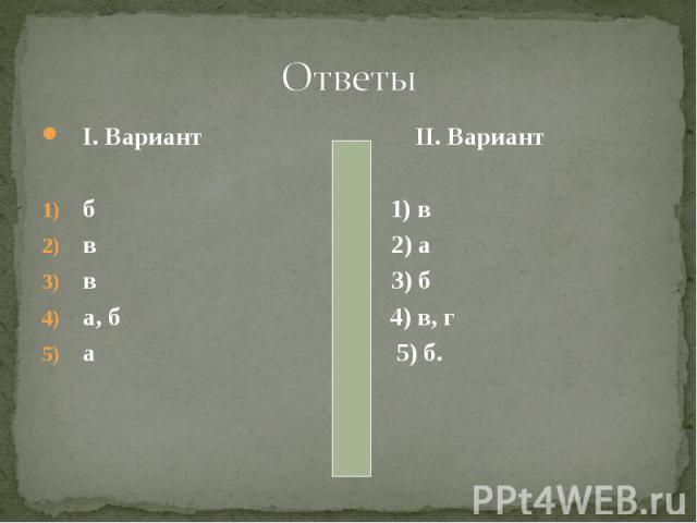 I. Вариант II. Вариант I. Вариант II. Вариант б 1) в в 2) а в 3) б а, б 4) в, г а 5) б.