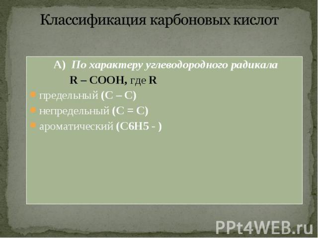 А) По характеру углеводородного радикала А) По характеру углеводородного радикала R – COOH, где R предельный (С – С) непредельный (С = С) ароматический (С6Н5 - )