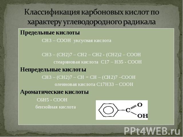 Предельные кислоты Предельные кислоты СН3 – СООН уксусная кислота СН3 – (СН2)7 – СН2 – СН2 - (СН2)2 – СООН стеариновая кислота С17 – Н35 - СООН Непредельные кислоты СН3 – (СН2)7 – СН = СН – (СН2)7 –СООН олеиновая кислота С17Н33 – СООН Ароматические …