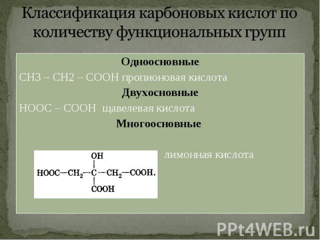 Одноосновные Одноосновные СН3 – СН2 – СООН пропионовая кислота Двухосновные НООС – СООН щавелевая кислота Многоосновные лимонная кислота