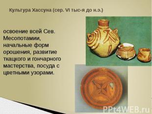 Культура Хассуна (сер. VI тыс-я до н.э.)освоение всей Сев. Месопотамии, начальны