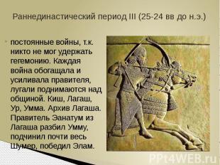 Раннединастический период III (25-24 вв до н.э.)постоянные войны, т.к. никто не