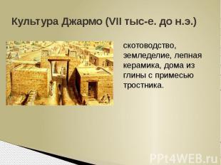Культура Джармо (VII тыс-е. до н.э.)скотоводство, земледелие, лепная керамика, д