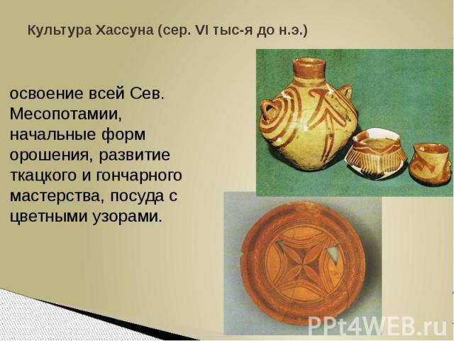 Культура Хассуна (сер. VI тыс-я до н.э.)освоение всей Сев. Месопотамии, начальные форм орошения, развитие ткацкого и гончарного мастерства, посуда с цветными узорами.