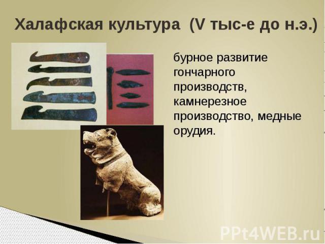 Халафская культура (V тыс-е до н.э.)бурное развитие гончарного производств, камнерезное производство, медные орудия.